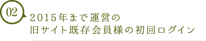 2015年まで運営の旧サイト既存会員様の初回ログイン